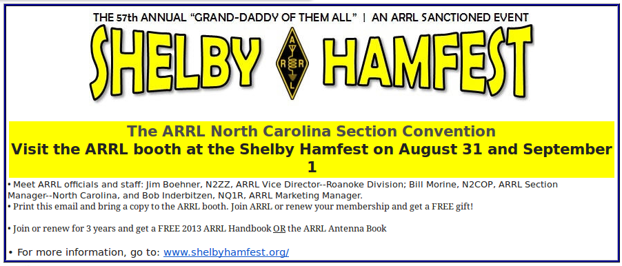 The ARRL North Carolina Section Convention Visit the ARRL booth at the Shelby Hamfest on August 31 and September 1ARRL coupon for shelby hamfest. Meet ARRL officials and staff: Jim Boehner, N2ZZ, ARRL Vice Director--Roanoke Division; Bill Morine, N2COP, ARRL Section Manager--North Carolina, and Bob Inderbitzen, NQ1R, ARRL Marketing Manager.  Print this email and bring a copy to the ARRL booth. Join ARRL or renew your membership and get a FREE gift!  Join or renew for 3 years and get a FREE 2013 ARRL Handbook OR the ARRL Antenna Book